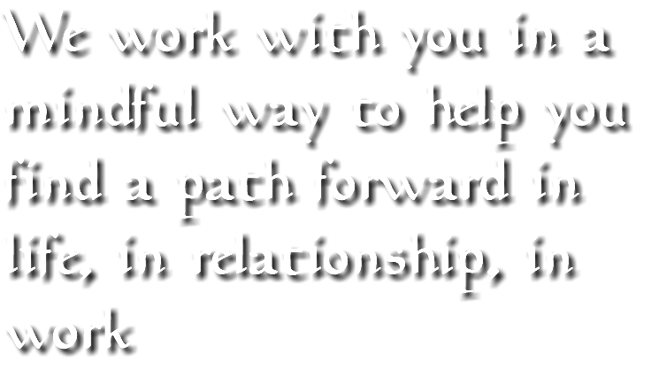 We work with you in a mindful way to help you find a path forward in life, in relationship, in work